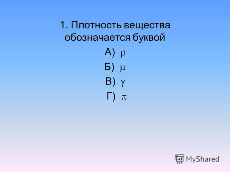 1. Плотность вещества обозначается буквой А) Б) В) Г)