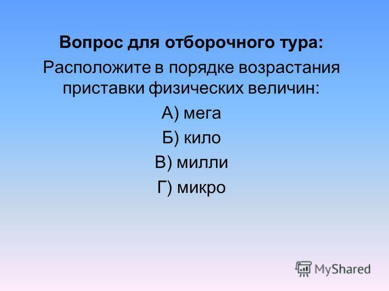 Вопрос для отборочного тура: Расположите в порядке возрастания приставки физических величин: А) мега Б) кило В) милли Г) микро