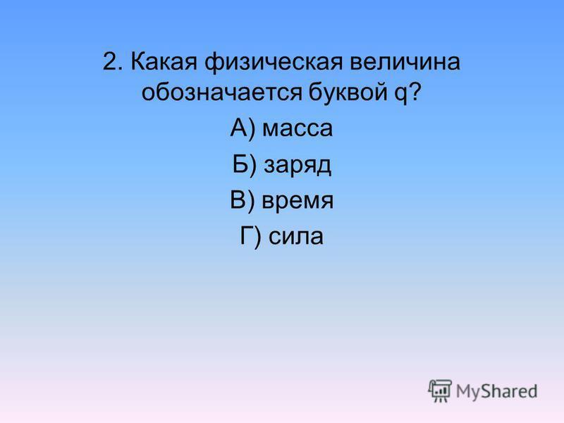 2. Какая физическая величина обозначается буквой q? А) масса Б) заряд В) время Г) сила