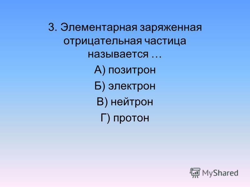 3. Элементарная заряженная отрицательная частица называется … А) позитрон Б) электрон В) нейтрон Г) протон