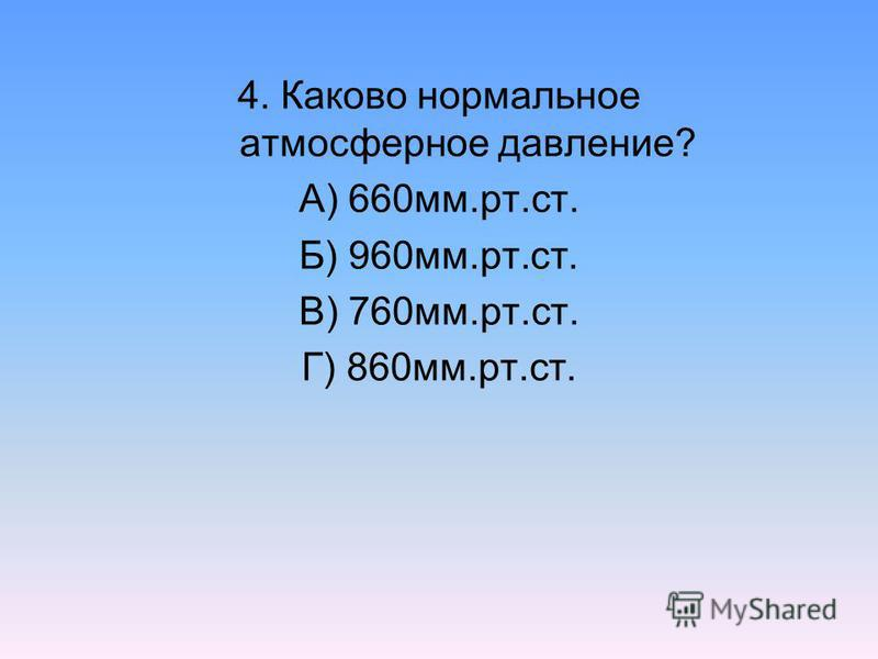 4. Каково нормальное атмосферное давление? А) 660 мм.рт.ст. Б) 960 мм.рт.ст. В) 760 мм.рт.ст. Г) 860 мм.рт.ст.
