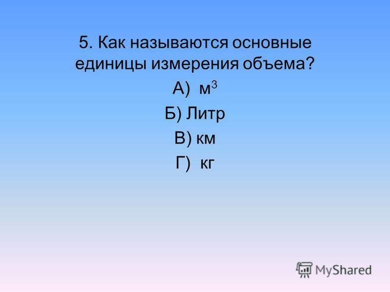 5. Как называются основные единицы измерения объема? А) м 3 Б) Литр В) км Г) кг