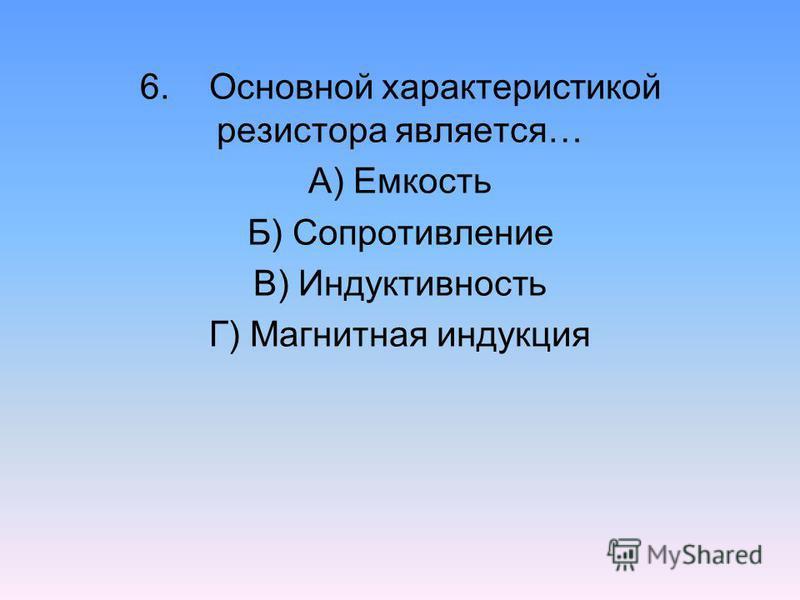 6. Основной характеристикой резистора является… А) Емкость Б) Сопротивление В) Индуктивность Г) Магнитная индукция