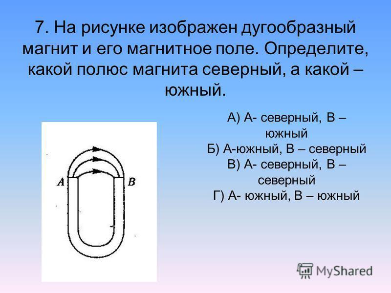 7. На рисунке изображен дугообразный магнит и его магнитное поле. Определите, какой полюс магнита северный, а какой – южный. А) А- северный, В – южный Б) А-южный, В – северный В) А- северный, В – северный Г) А- южный, В – южный
