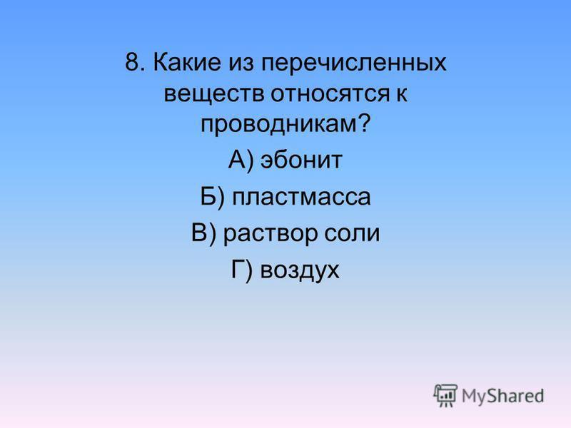 8. Какие из перечисленных веществ относятся к проводникам? А) эбонит Б) пластмасса В) раствор соли Г) воздух