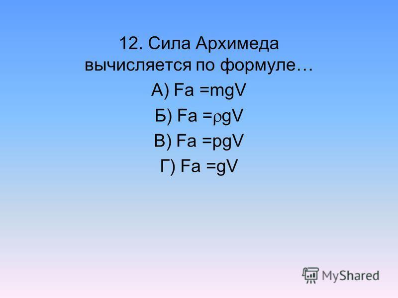 12. Сила Архимеда вычисляется по формуле… А) Fa =mgV Б) Fa = gV В) Fa =pgV Г) Fa =gV