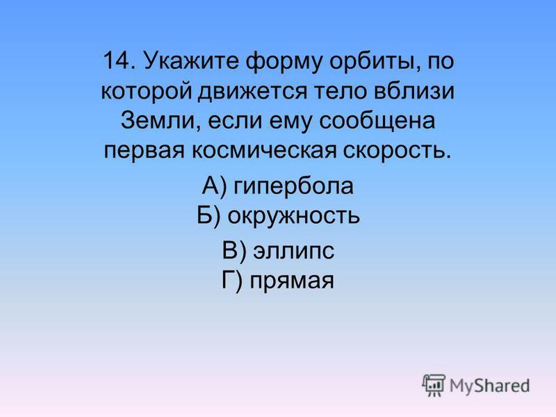 14. Укажите форму орбиты, по которой движется тело вблизи Земли, если ему сообщена первая космическая скорость. А) гипербола Б) окружность В) эллипс Г) прямая