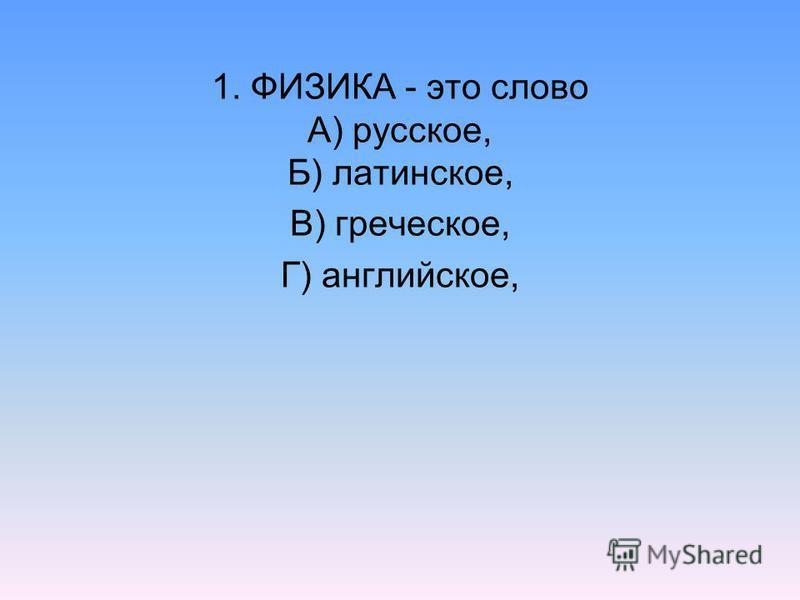 1. ФИЗИКА - это слово А) русское, Б) латинское, В) греческое, Г) английское,