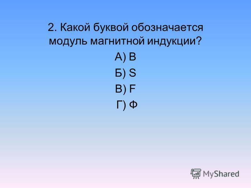 2. Какой буквой обозначается модуль магнитной индукции? А) В Б) S В) F Г) Ф