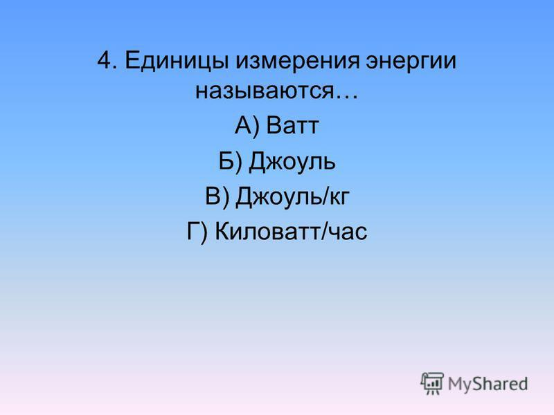 4. Единицы измерения энергии называются… А) Ватт Б) Джоуль В) Джоуль/кг Г) Киловатт/час