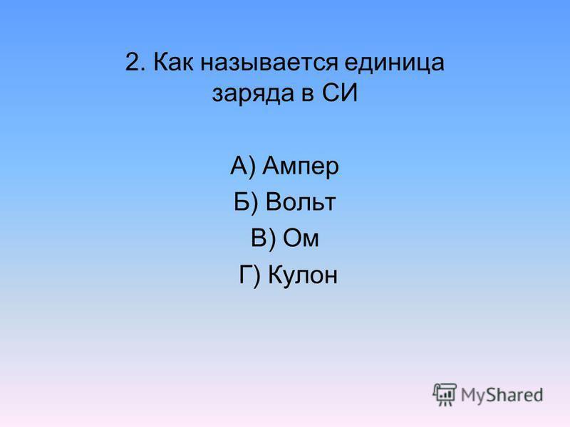 2. Как называется единица заряда в СИ А) Ампер Б) Вольт В) Ом Г) Кулон