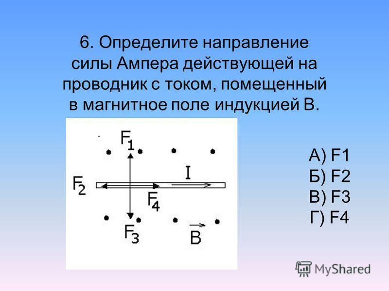6. Определите направление силы Ампера действующей на проводник с током, помещенный в магнитное поле индукцией В. А) F1 Б) F2 В) F3 Г) F4