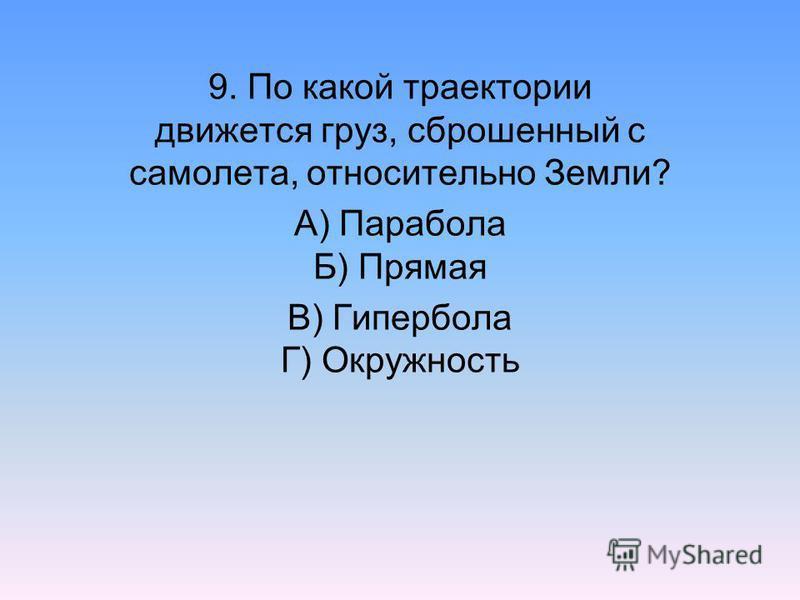9. По какой траектории движется груз, сброшенный с самолета, относительно Земли? А) Парабола Б) Прямая В) Гипербола Г) Окружность