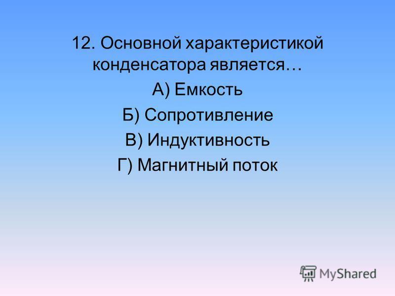 12. Основной характеристикой конденсатора является… А) Емкость Б) Сопротивление В) Индуктивность Г) Магнитный поток
