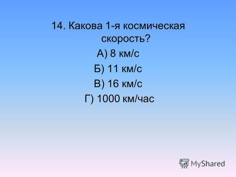 14. Какова 1-я космическая скорость? А) 8 км/с Б) 11 км/с В) 16 км/с Г) 1000 км/час