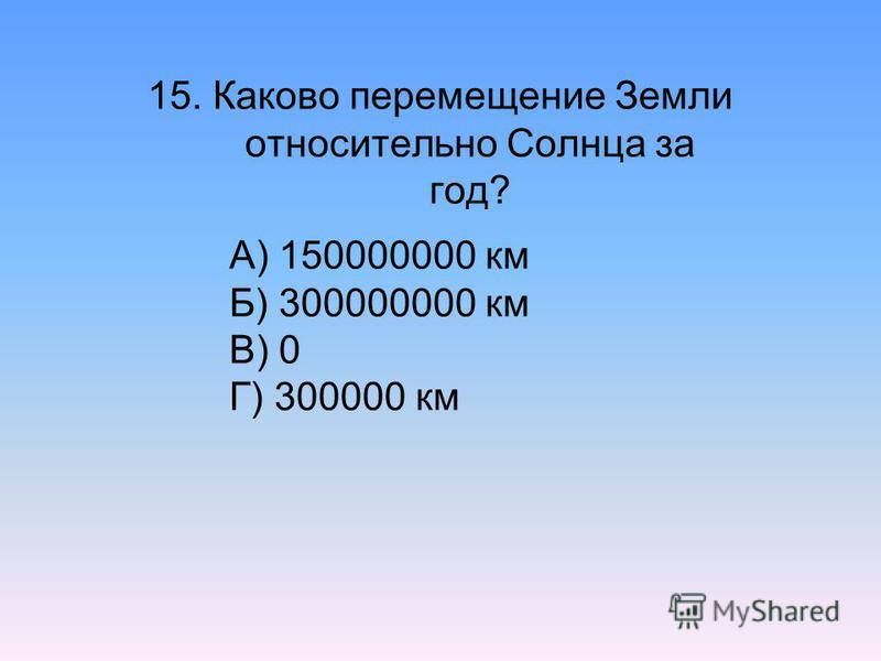 15. Каково перемещение Земли относительно Солнца за год? А) 150000000 км Б) 300000000 км В) 0 Г) 300000 км