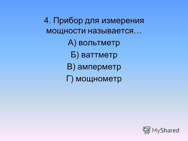 4. Прибор для измерения мощности называется… А) вольтметр Б) ваттметр В) амперметр Г) мощнометр