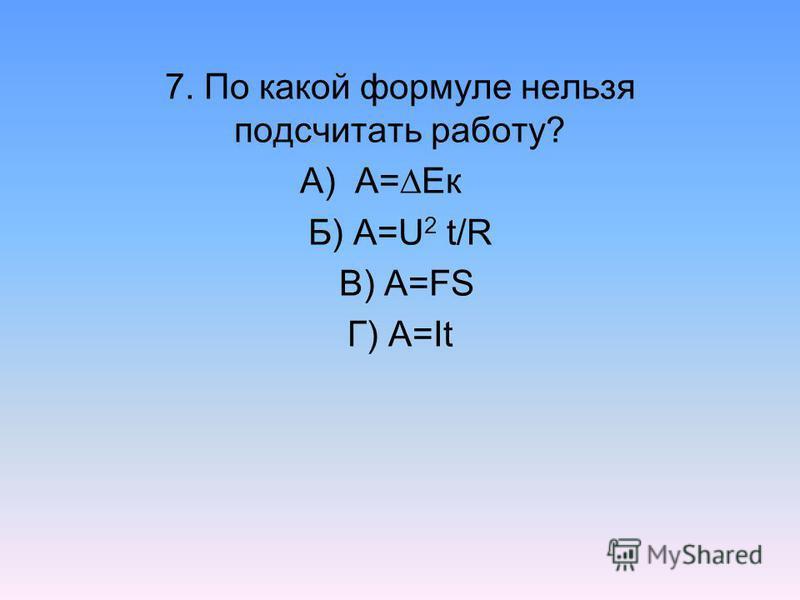 7. По какой формуле нельзя подсчитать работу? А) А= Eк Б) А=U 2 t/R В) А=FS Г) А=It