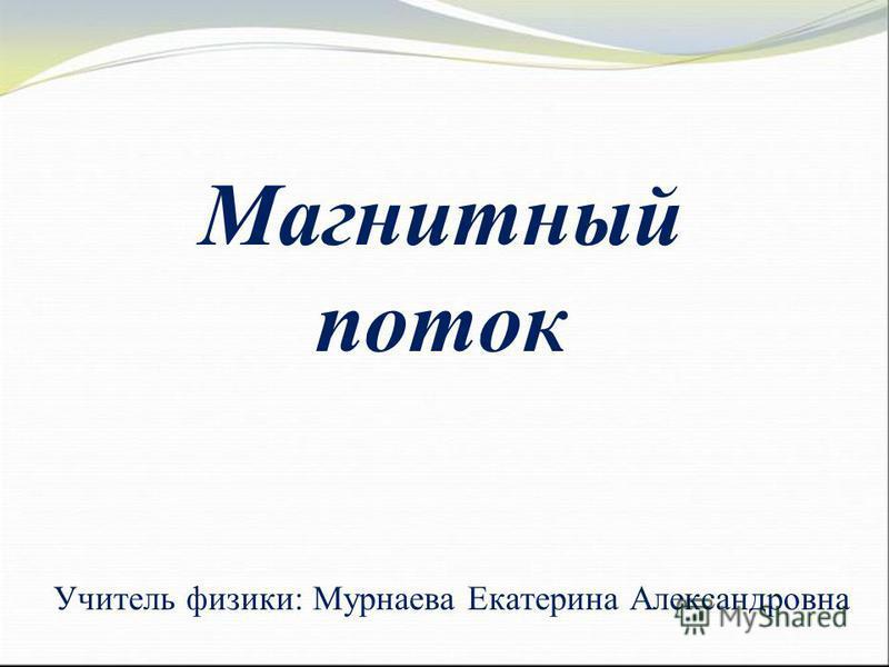 Магнитный поток Учитель физики: Мурнаева Екатерина Александровна