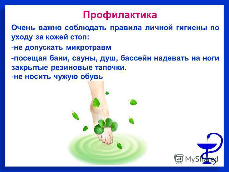 Очень важно соблюдать правила личной гигиены по уходу за кожей стоп: Профилактика -посещая бани, сауны, душ, бассейн надевать на ноги закрытые резиновые тапочки. -не носить чужую обувь -не допускать микротравм