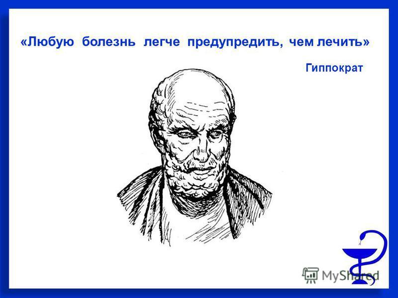 «Любую болезнь легче предупредить, чем лечить» Гиппократ