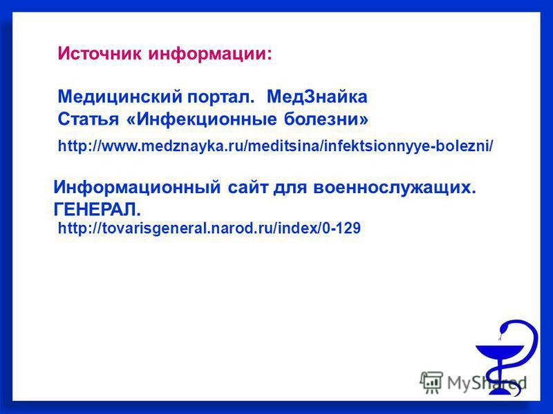 http://www.medznayka.ru/meditsina/infektsionnyye-bolezni/ Медицинский портал. Мед Знайка Статья «Инфекционные болезни» http://tovarisgeneral.narod.ru/index/0-129 Информационный сайт для военнослужащих. ГЕНЕРАЛ. Источник информации: