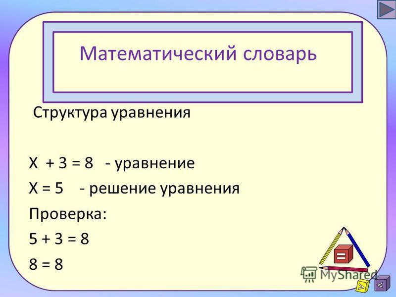 Математический словарь Решить уравнение – значит найти такое значение неизвестного, при котором равенство будет верным.