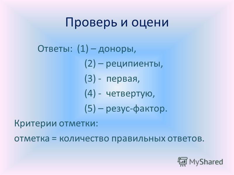 Проверь и оцени Ответы: (1) – доноры, (2) – реципиенты, (3) - первая, (4) - четвертую, (5) – резус-фактор. Критерии отметки: отметка = количество правильных ответов.