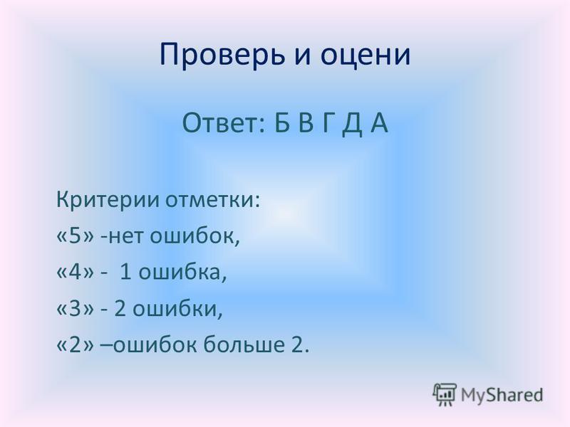Проверь и оцени Ответ: Б В Г Д А Критерии отметки: «5» -нет ошибок, «4» - 1 ошибка, «3» - 2 ошибки, «2» –ошибок больше 2.