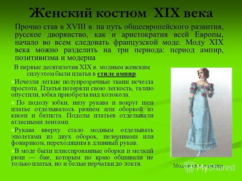 Женский костюм XIX века В первые десятилетия XIX в. модным женским силуэтом были платья в стиле ампир. Исчезли легкие полупрозрачные ткани исчезла простота. Платья потеряли свою легкость, талию опустили, юбка приобрела вид колокола. По подолу юбки, н