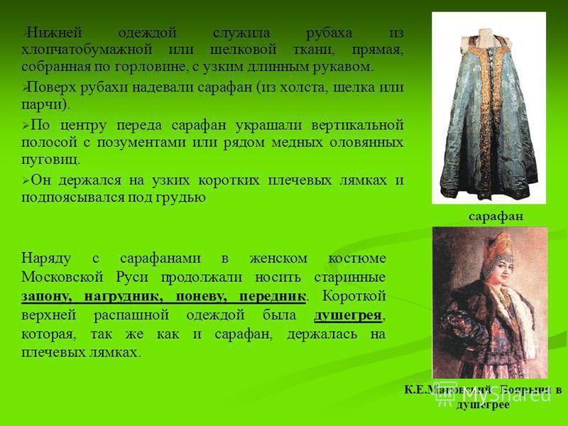 Нижней одеждой служила рубаха из хлопчатобумажной или шелковой ткани, прямая, собранная по горловине, с узким длинным рукавом. Поверх рубахи надевали сарафан (из холста, шелка или парчи). По центру переда сарафан украшали вертикальной полосой с позум