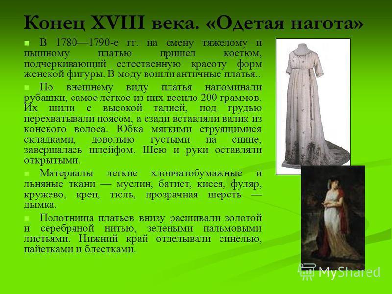 Конец XVIII века. «Одетая нагота» В 17801790-е гг. на смену тяжелому и пышному платью пришел костюм, подчеркивающий естественную красоту форм женской фигуры. В моду вошли античные платья.. По внешнему виду платья напоминали рубашки, самое легкое из н