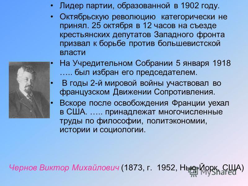 Чернов Виктор Михайлович (1873, г. 1952, Нью-Йорк, США) Лидер партии, образованной в 1902 году. Октябрьскую революцию категорически не принял. 25 октября в 12 часов на съезде крестьянских депутатов Западного фронта призвал к борьбе против большевистс