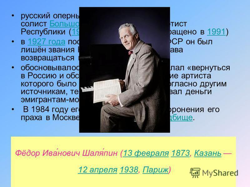 Фёдор Ива́нович Шаля́пин (13 февраля 1873, Казань 12 апреля 1938, Париж)13 февраля 1873Казань 12 апреля 1938Париж русский оперный певец (высокий бас), солист Большого театра, народный артист Республики (19181927, звание возвращено в 1991)бас Большого
