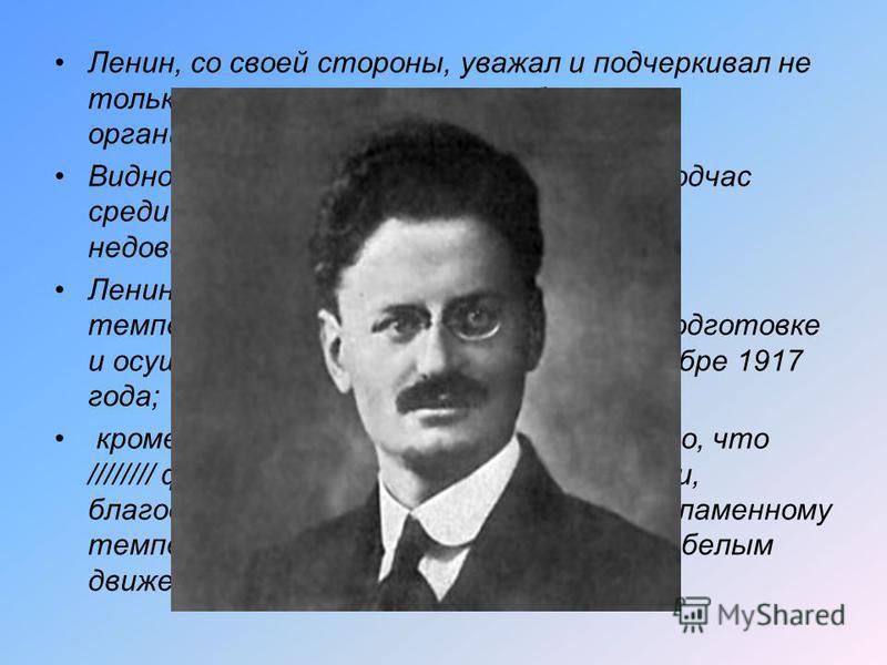 Ленин, со своей стороны, уважал и подчеркивал не только военные, но, главным образом, организационные таланты ///////. Видно было, однако, что это вызывало подчас среди сотрудников Ленина некоторое недовольство и ревность. Ленин, вероятно, ценил рево