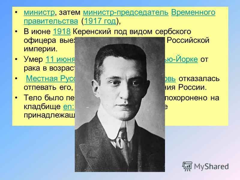 министр, затем министр-председатель Временного правительства (1917 год),министр-председатель Временного правительства 1917 год В июне 1918 Керенский под видом сербского офицера выехал за пределы бывшей Российской империи.1918 Умер 11 июня 1970 в своё