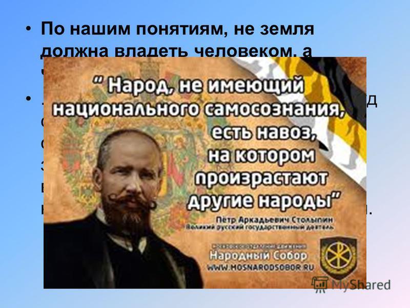 По нашим понятиям, не земля должна владеть человеком, а человек должен владеть землей....Пока к земле не будет приложен труд самого высокого качества, труд свободный, а не принудительный, земля наша не будет в состоянии выдержать соревнование с земле