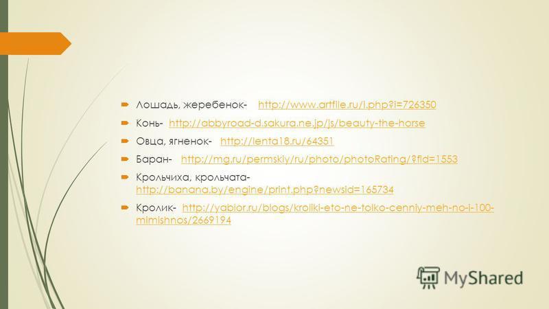 Лошадь, жеребенок- http://www.artfile.ru/i.php?i=726350http://www.artfile.ru/i.php?i=726350 Конь- http://abbyroad-d.sakura.ne.jp/js/beauty-the-horsehttp://abbyroad-d.sakura.ne.jp/js/beauty-the-horse Овца, ягненок- http://lenta18.ru/64351http://lenta1