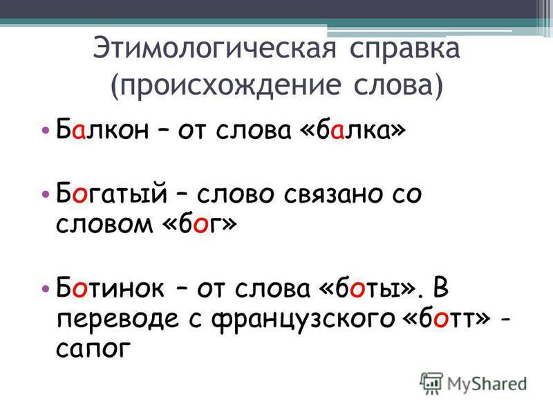Этимологическая справка (происхождение слова) Балкон – от слова «балка» Богатый – слово связано со словом «бог» Ботинок – от слова «боты». В переводе с французского «бот» - сапог
