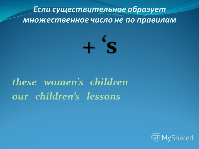 Если существительное образует множественное число не по правилам + s these womens children our childrens lessons