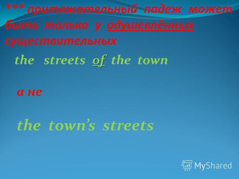 *** притяжательный падеж может быть только у одушевлённых существительных of the streets of the town а не the towns streets