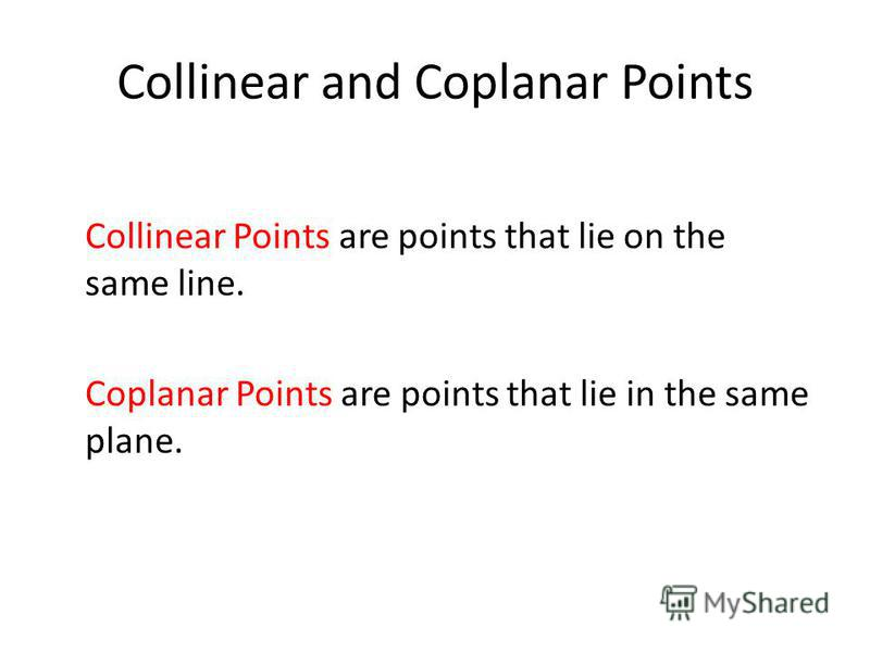 Collinear and Coplanar Points Collinear Points are points that lie on the same line. Coplanar Points are points that lie in the same plane.