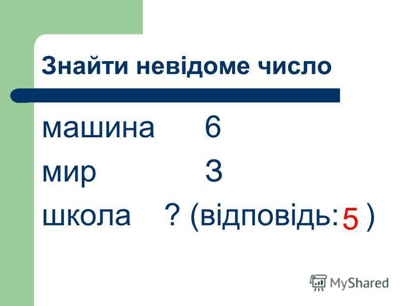 Знайти невідоме число машина6 мирЗ школа? (відповідь: ) 5