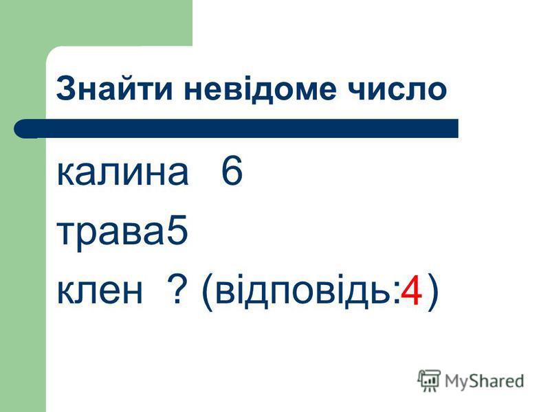 Знайти невідоме число калина6 трава5 клен? (відповідь: ) 4