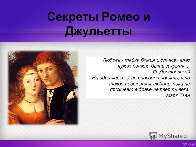 Секреты Ромео и Джульетты Любовь - тайна божия и от всех глаз чужих должна быть закрыта... Ф. Достоевский Ни один человек не способен понять, что такое настоящая любовь, пока не проживет в браке четверть века. Марк Твен