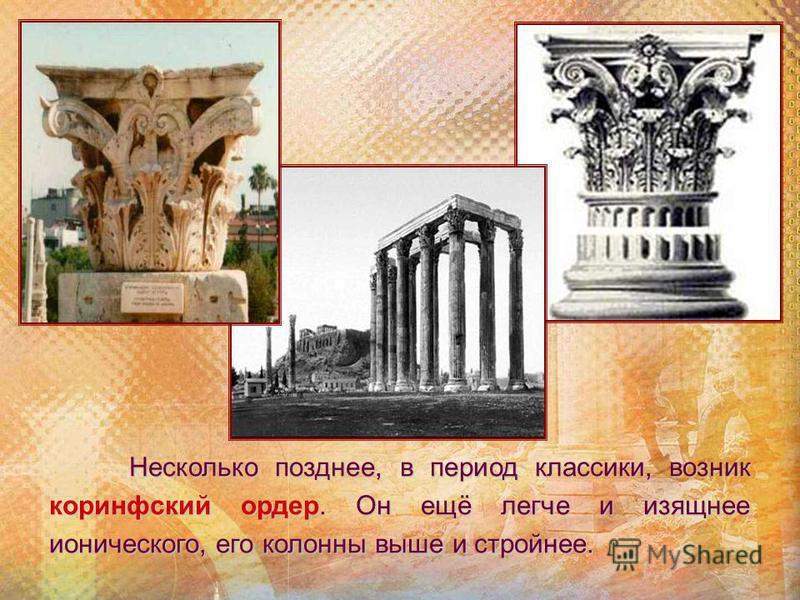 Несколько позднее, в период классики, возник коринфский ордер. Он ещё легче и изящнее ионического, его колонны выше и стройнее.