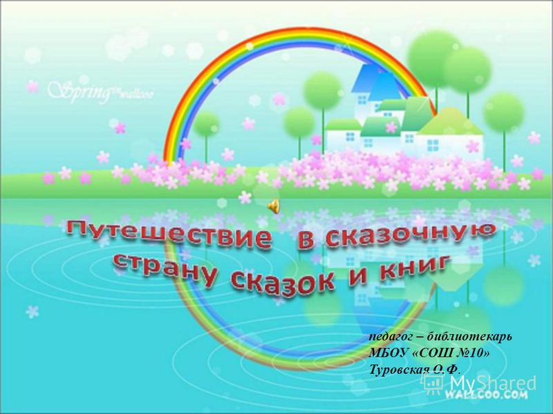 педагог – библиотекарь МБОУ «СОШ 10» Туровская О.Ф.
