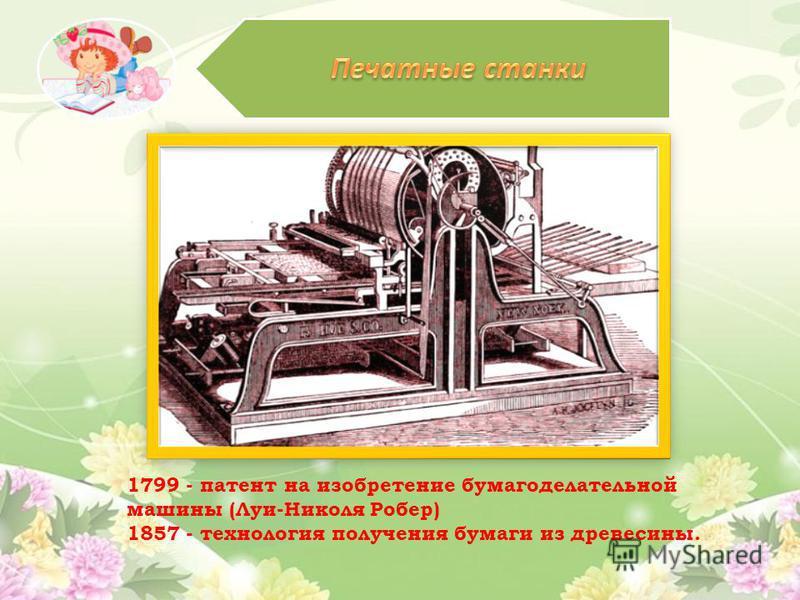 1799 - патент на изобретение бумагоделательной машины (Луи-Николя Робер) 1857 - технология получения бумаги из древесины.
