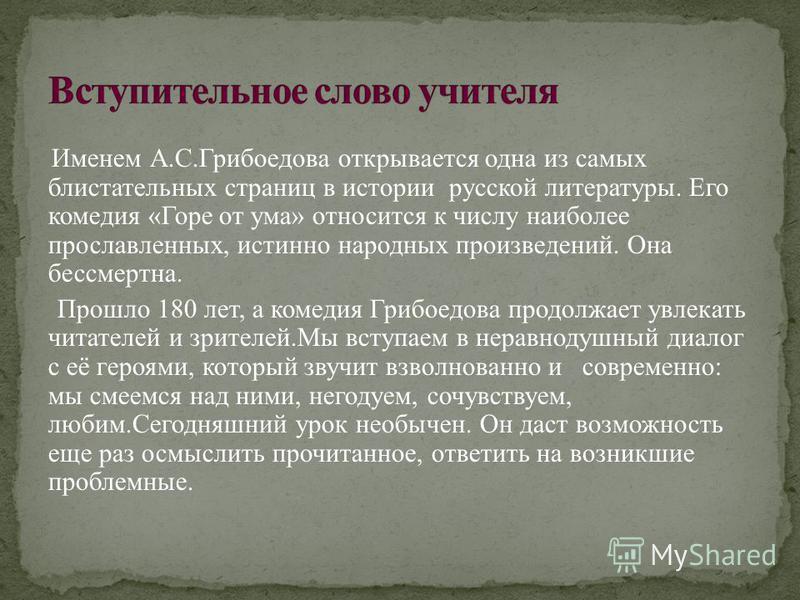 Именем А.С.Грибоедова открывается одна из самых блистательных страниц в истории русской литературы. Его комедия «Горе от ума» относится к числу наиболее прославленных, истинно народных произведений. Она бессмертна. Прошло 180 лет, а комедия Грибоедов