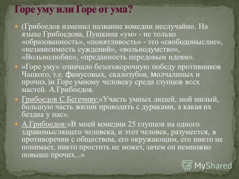 (Грибоедов изменил название комедии неслучайно. На языке Грибоедова, Пушкина «ум» - не только «образованность», «понятливость» - это «свободомыслие», «независимость суждений», «вольнодумство», «Вольнолюбие», «преданность передовым идеям». «Горе уму»